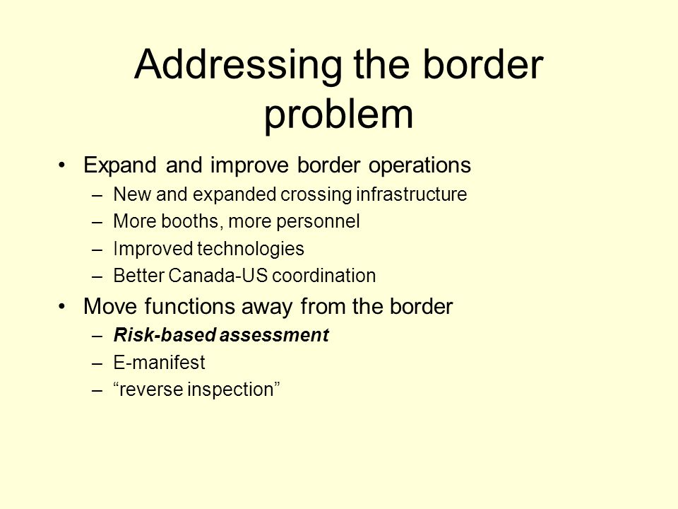 Addressing the border problem Expand and improve border operations –New and expanded crossing infrastructure –More booths, more personnel –Improved technologies –Better Canada-US coordination Move functions away from the border –Risk-based assessment –E-manifest –reverse inspection