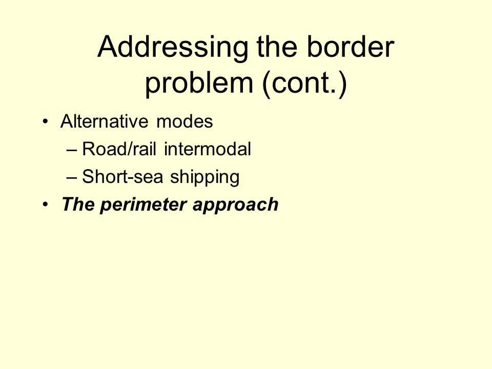 Addressing the border problem (cont.) Alternative modes –Road/rail intermodal –Short-sea shipping The perimeter approach