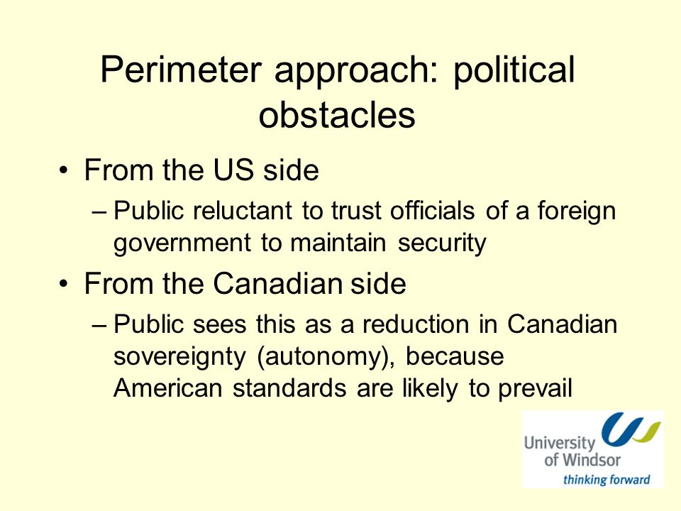 Perimeter approach: political obstacles From the US side –Public reluctant to trust officials of a foreign government to maintain security From the Canadian side –Public sees this as a reduction in Canadian sovereignty (autonomy), because American standards are likely to prevail