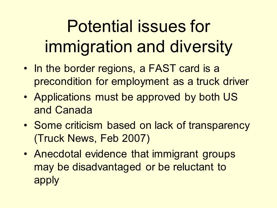 Potential issues for immigration and diversity In the border regions, a FAST card is a precondition for employment as a truck driver Applications must be approved by both US and Canada Some criticism based on lack of transparency (Truck News, Feb 2007) Anecdotal evidence that immigrant groups may be disadvantaged or be reluctant to apply