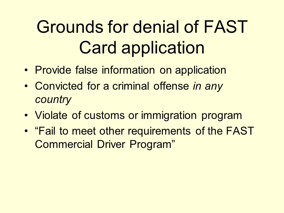 Grounds for denial of FAST Card application Provide false information on application Convicted for a criminal offense in any country Violate of customs or immigration program Fail to meet other requirements of the FAST Commercial Driver Program