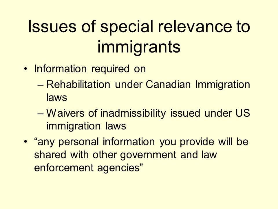 Issues of special relevance to immigrants Information required on –Rehabilitation under Canadian Immigration laws –Waivers of inadmissibility issued under US immigration laws any personal information you provide will be shared with other government and law enforcement agencies