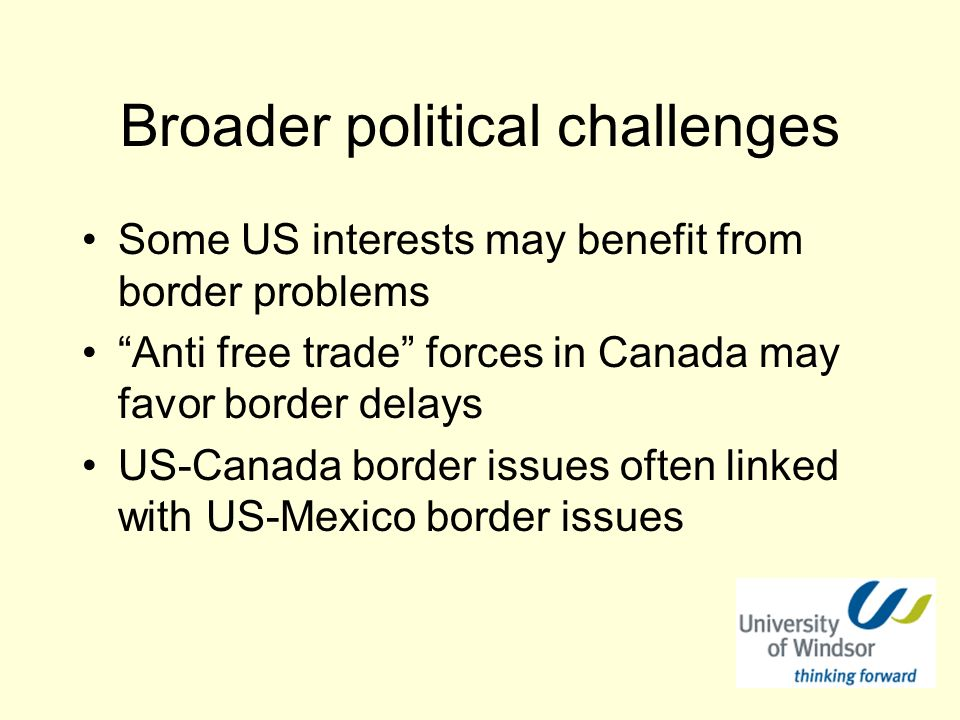 Broader political challenges Some US interests may benefit from border problems Anti free trade forces in Canada may favor border delays US-Canada border issues often linked with US-Mexico border issues