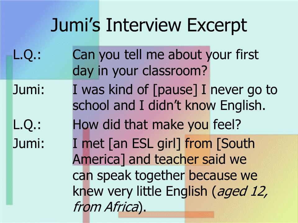 Jumis Interview Excerpt L.Q.: Can you tell me about your first day in your classroom? Jumi:I was kind of [pause] I never go to school and I didnt know