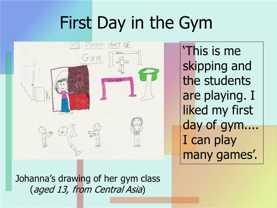 First Day in the Gym Johannas drawing of her gym class (aged 13, from Central Asia) This is me skipping and the students are playing.