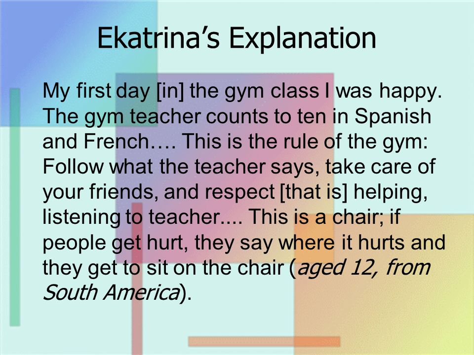 Ekatrinas Explanation My first day [in] the gym class I was happy. The gym teacher counts to ten in Spanish and French…. This is the rule of the gym: