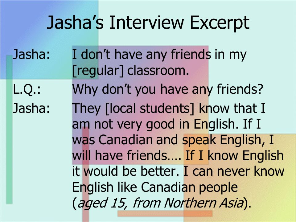 Jashas Interview Excerpt Jasha:I dont have any friends in my [regular] classroom. L.Q.:Why dont you have any friends? Jasha:They [local students] know