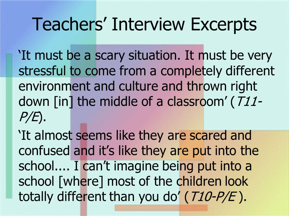 Teachers Interview Excerpts It must be a scary situation. It must be very stressful to come from a completely different environment and culture and th