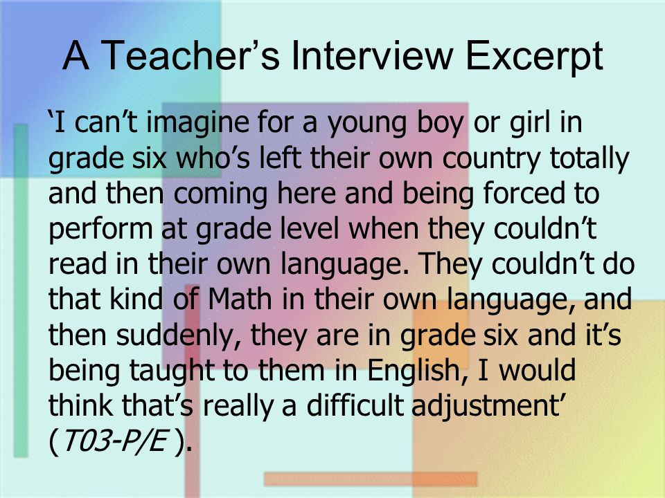 A Teachers Interview Excerpt I cant imagine for a young boy or girl in grade six whos left their own country totally and then coming here and being forced to perform at grade level when they couldnt read in their own language.