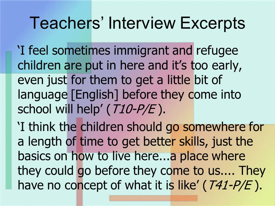 Teachers Interview Excerpts I feel sometimes immigrant and refugee children are put in here and its too early, even just for them to get a little bit of language [English] before they come into school will help (T10-P/E ).