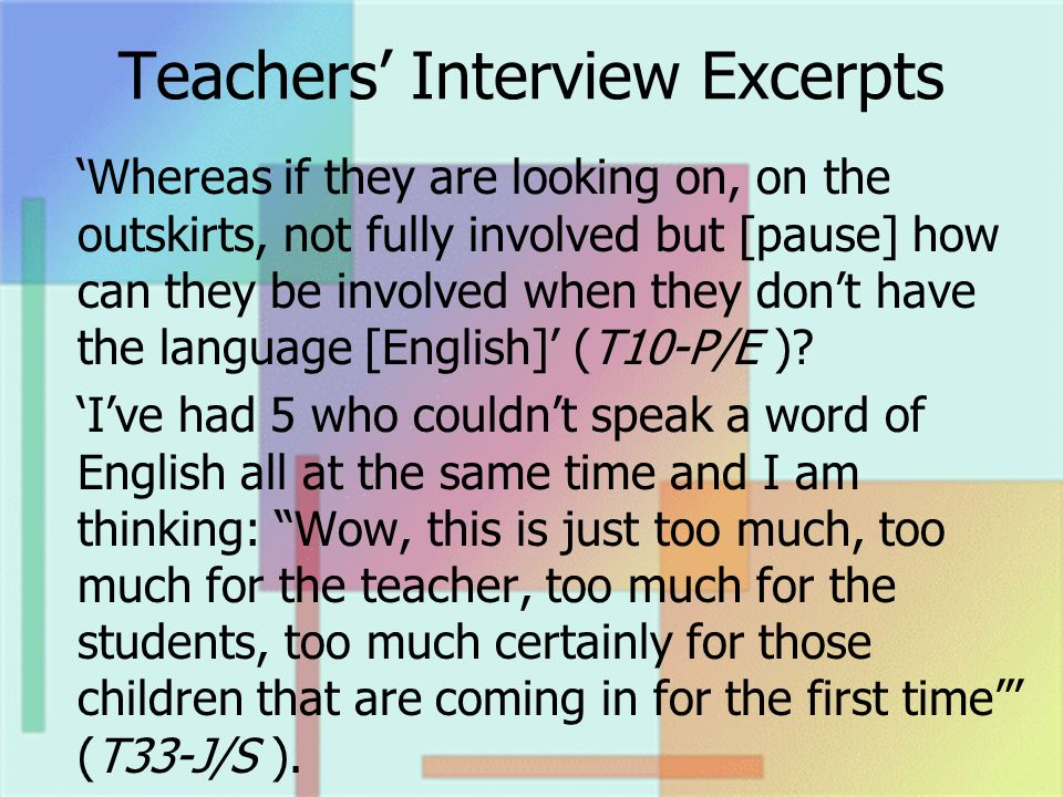 Teachers Interview Excerpts Whereas if they are looking on, on the outskirts, not fully involved but [pause] how can they be involved when they dont have the language [English] (T10-P/E ).