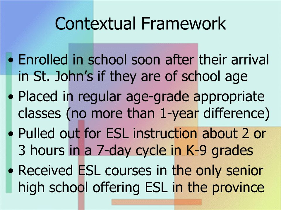 Contextual Framework Enrolled in school soon after their arrival in St. Johns if they are of school age Placed in regular age-grade appropriate classe