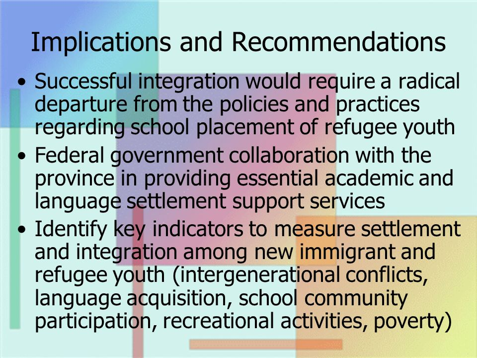 Implications and Recommendations Successful integration would require a radical departure from the policies and practices regarding school placement of refugee youth Federal government collaboration with the province in providing essential academic and language settlement support services Identify key indicators to measure settlement and integration among new immigrant and refugee youth (intergenerational conflicts, language acquisition, school community participation, recreational activities, poverty)