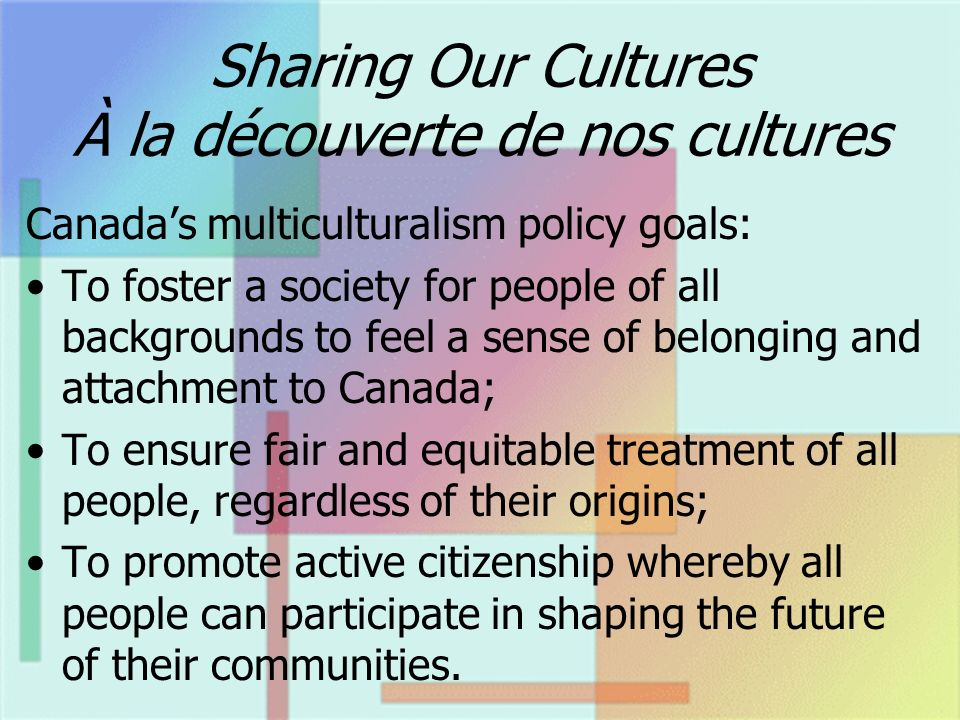 Sharing Our Cultures À la découverte de nos cultures Canadas multiculturalism policy goals: To foster a society for people of all backgrounds to feel a sense of belonging and attachment to Canada; To ensure fair and equitable treatment of all people, regardless of their origins; To promote active citizenship whereby all people can participate in shaping the future of their communities.