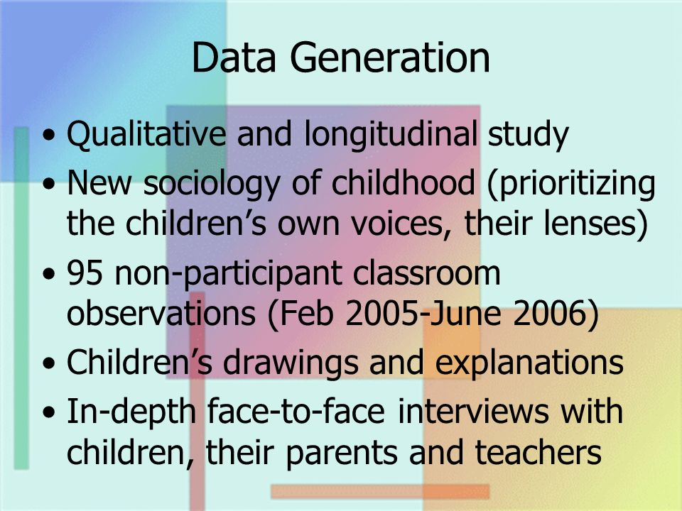 Data Generation Qualitative and longitudinal study New sociology of childhood (prioritizing the childrens own voices, their lenses) 95 non-participant
