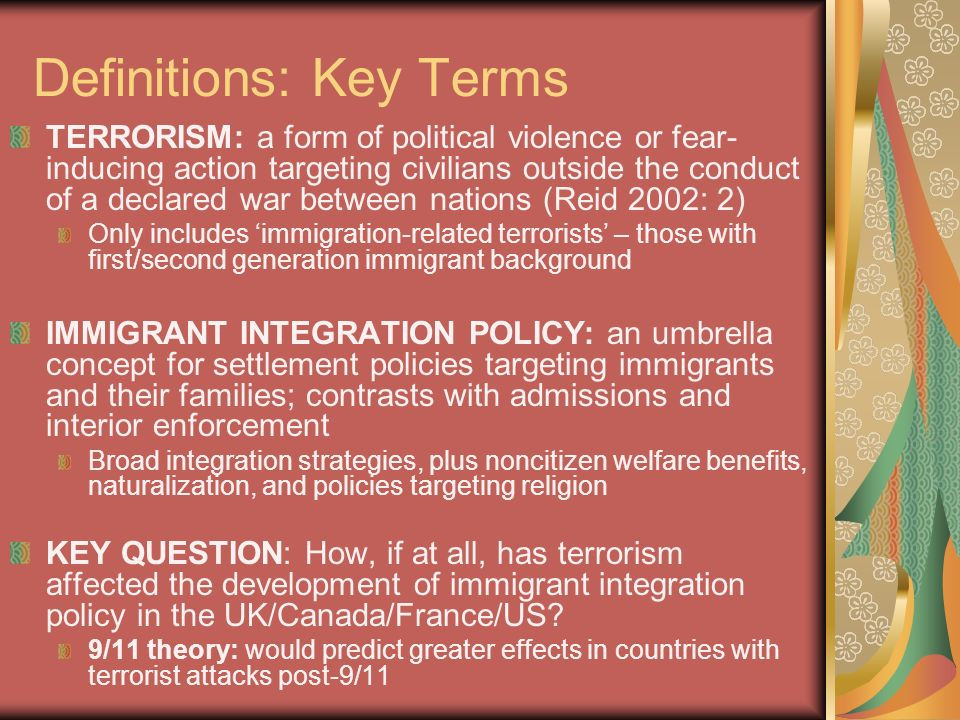 Definitions: Key Terms TERRORISM: a form of political violence or fear- inducing action targeting civilians outside the conduct of a declared war between nations (Reid 2002: 2) Only includes immigration-related terrorists – those with first/second generation immigrant background IMMIGRANT INTEGRATION POLICY: an umbrella concept for settlement policies targeting immigrants and their families; contrasts with admissions and interior enforcement Broad integration strategies, plus noncitizen welfare benefits, naturalization, and policies targeting religion KEY QUESTION: How, if at all, has terrorism affected the development of immigrant integration policy in the UK/Canada/France/US.