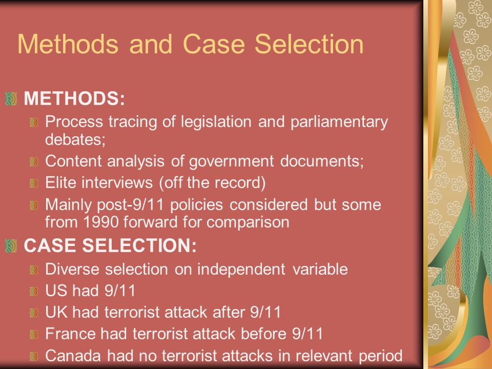 Methods and Case Selection METHODS: Process tracing of legislation and parliamentary debates; Content analysis of government documents; Elite interviews (off the record) Mainly post-9/11 policies considered but some from 1990 forward for comparison CASE SELECTION: Diverse selection on independent variable US had 9/11 UK had terrorist attack after 9/11 France had terrorist attack before 9/11 Canada had no terrorist attacks in relevant period