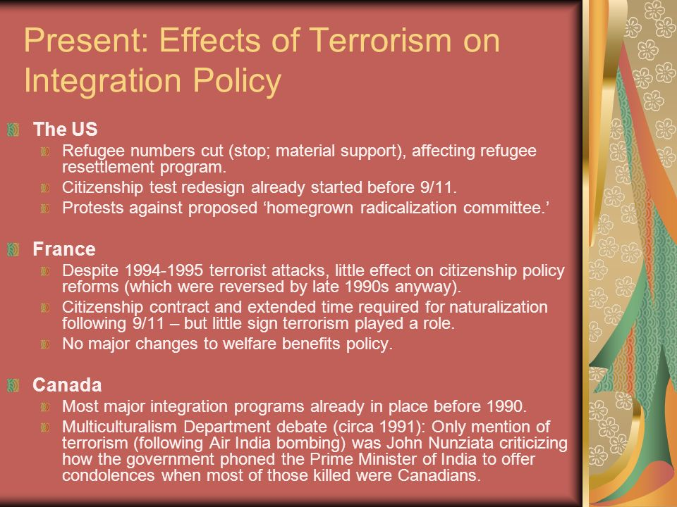 Present: Effects of Terrorism on Integration Policy The US Refugee numbers cut (stop; material support), affecting refugee resettlement program.