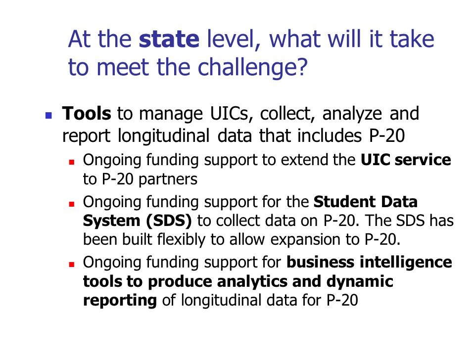 At the state level, what will it take to meet the challenge? Tools to manage UICs, collect, analyze and report longitudinal data that includes P-20 On