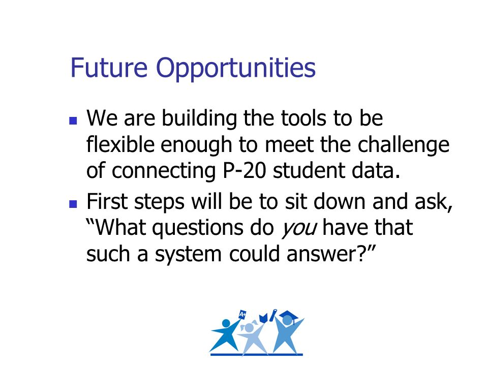 Future Opportunities We are building the tools to be flexible enough to meet the challenge of connecting P-20 student data. First steps will be to sit
