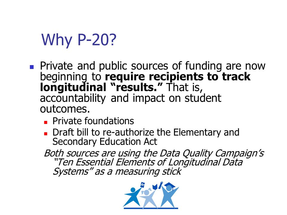 Why P-20? Private and public sources of funding are now beginning to require recipients to track longitudinal results. That is, accountability and imp