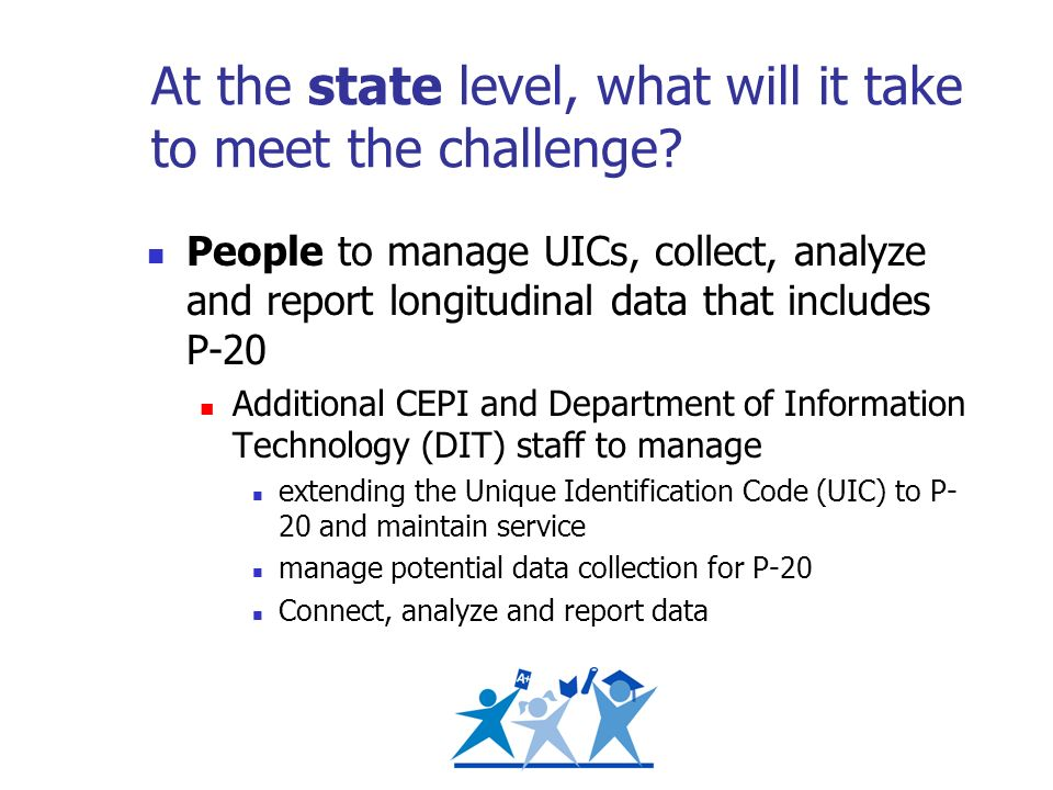 At the state level, what will it take to meet the challenge? People to manage UICs, collect, analyze and report longitudinal data that includes P-20 A