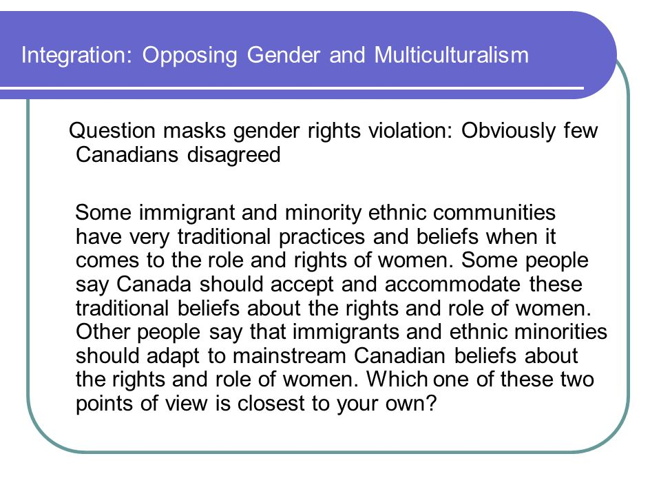 Integration: Opposing Gender and Multiculturalism Question masks gender rights violation: Obviously few Canadians disagreed Some immigrant and minority ethnic communities have very traditional practices and beliefs when it comes to the role and rights of women.