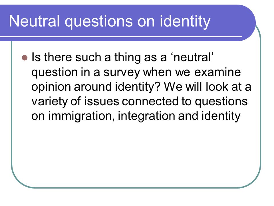 Neutral questions on identity Is there such a thing as a neutral question in a survey when we examine opinion around identity.
