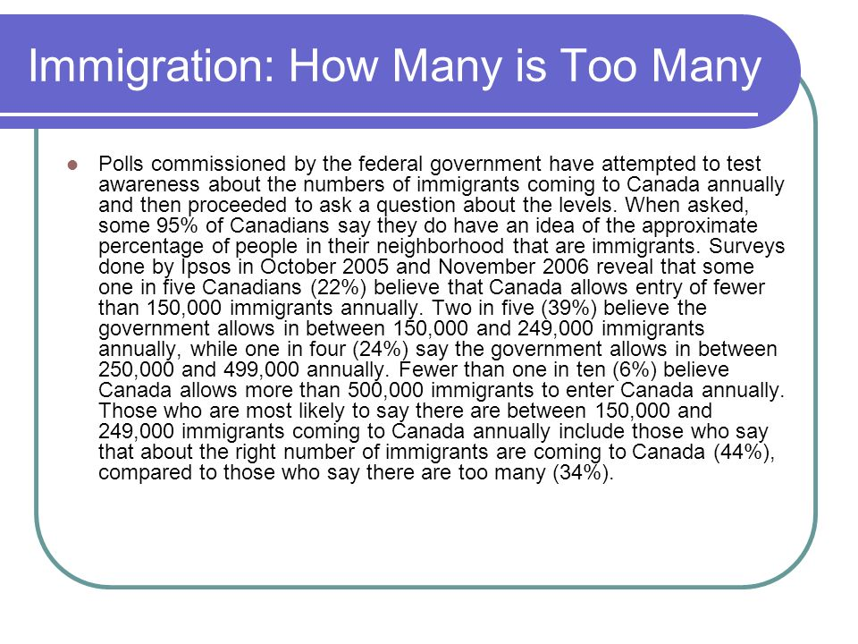Immigration: How Many is Too Many Polls commissioned by the federal government have attempted to test awareness about the numbers of immigrants coming to Canada annually and then proceeded to ask a question about the levels.