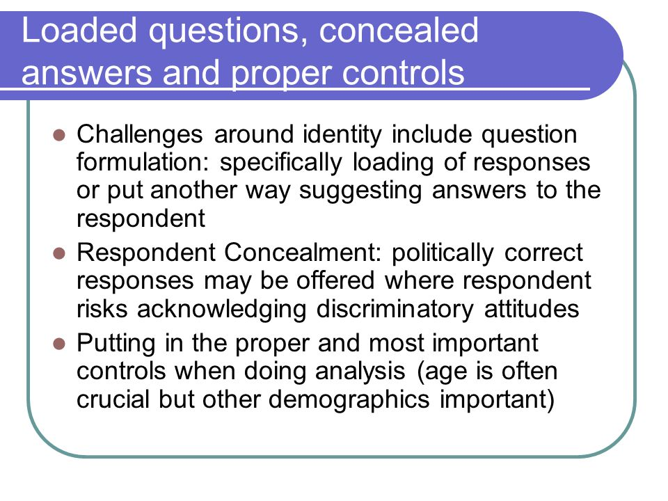 Loaded questions, concealed answers and proper controls Challenges around identity include question formulation: specifically loading of responses or put another way suggesting answers to the respondent Respondent Concealment: politically correct responses may be offered where respondent risks acknowledging discriminatory attitudes Putting in the proper and most important controls when doing analysis (age is often crucial but other demographics important)