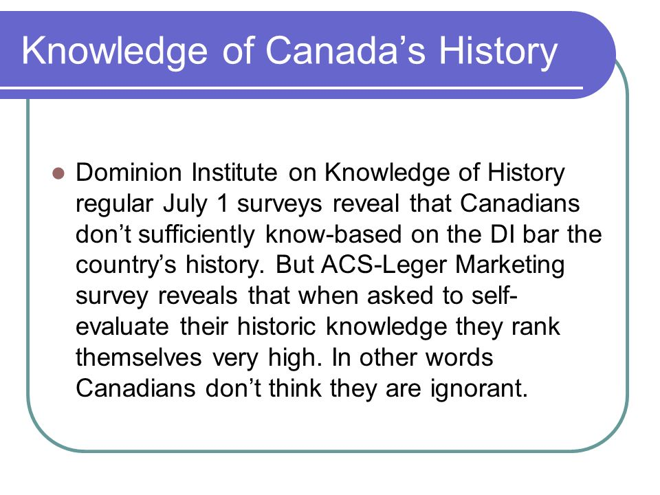 Knowledge of Canadas History Dominion Institute on Knowledge of History regular July 1 surveys reveal that Canadians dont sufficiently know-based on the DI bar the countrys history.