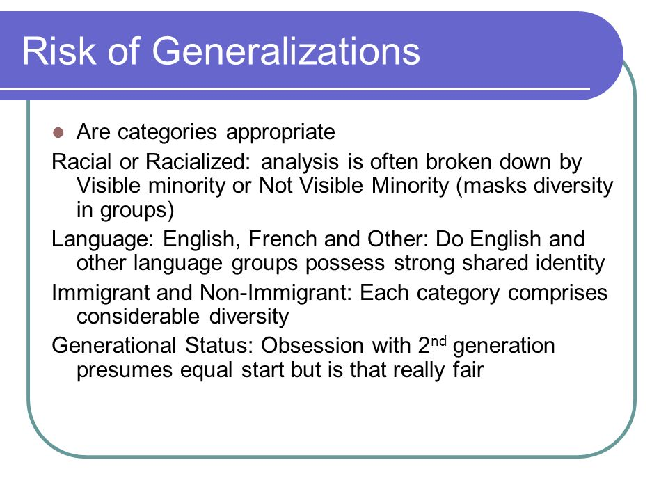 Risk of Generalizations Are categories appropriate Racial or Racialized: analysis is often broken down by Visible minority or Not Visible Minority (masks diversity in groups) Language: English, French and Other: Do English and other language groups possess strong shared identity Immigrant and Non-Immigrant: Each category comprises considerable diversity Generational Status: Obsession with 2 nd generation presumes equal start but is that really fair