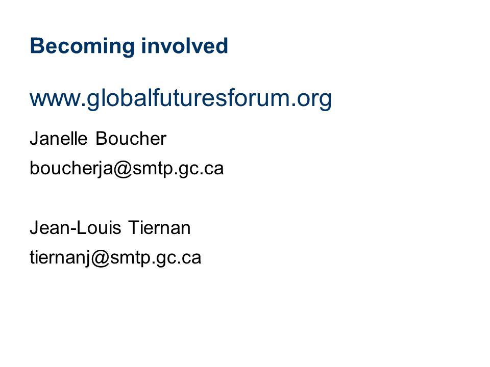 Becoming involved www.globalfuturesforum.org Janelle Boucher boucherja@smtp.gc.ca Jean-Louis Tiernan tiernanj@smtp.gc.ca
