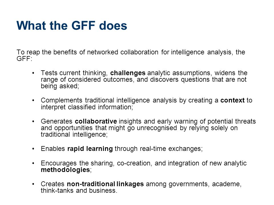 What the GFF does To reap the benefits of networked collaboration for intelligence analysis, the GFF: Tests current thinking, challenges analytic assumptions, widens the range of considered outcomes, and discovers questions that are not being asked; Complements traditional intelligence analysis by creating a context to interpret classified information; Generates collaborative insights and early warning of potential threats and opportunities that might go unrecognised by relying solely on traditional intelligence; Enables rapid learning through real-time exchanges; Encourages the sharing, co-creation, and integration of new analytic methodologies; Creates non-traditional linkages among governments, academe, think-tanks and business.