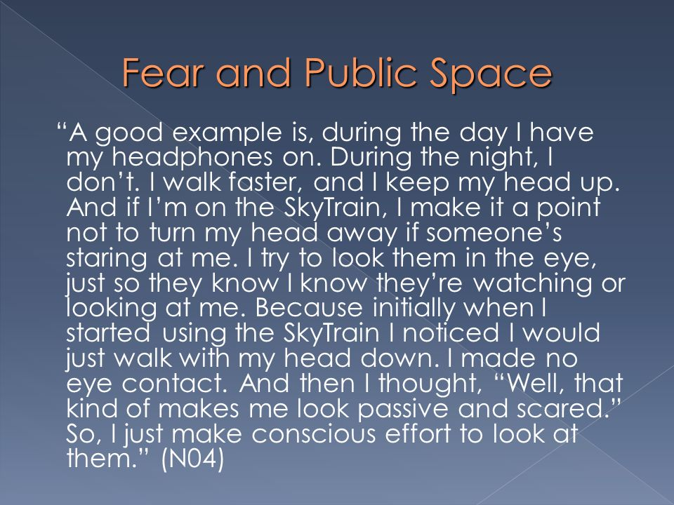 Fear and Public Space A good example is, during the day I have my headphones on. During the night, I dont. I walk faster, and I keep my head up. And i