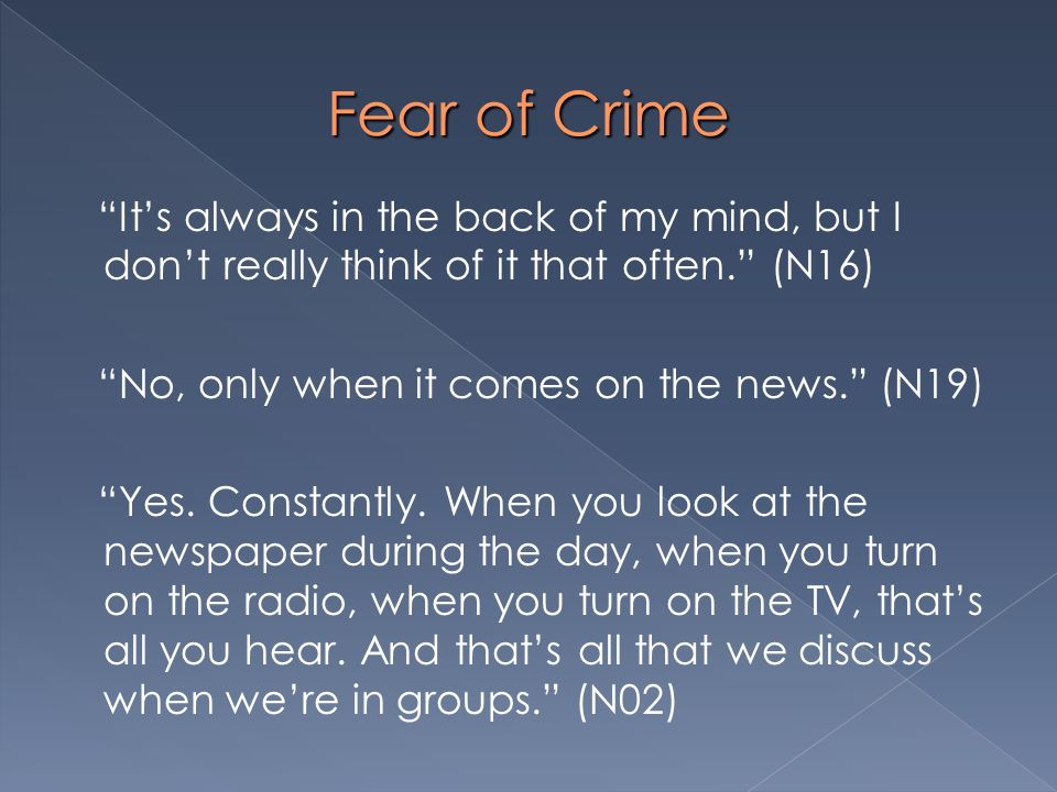 Fear of Crime Its always in the back of my mind, but I dont really think of it that often. (N16) No, only when it comes on the news. (N19) Yes. Consta