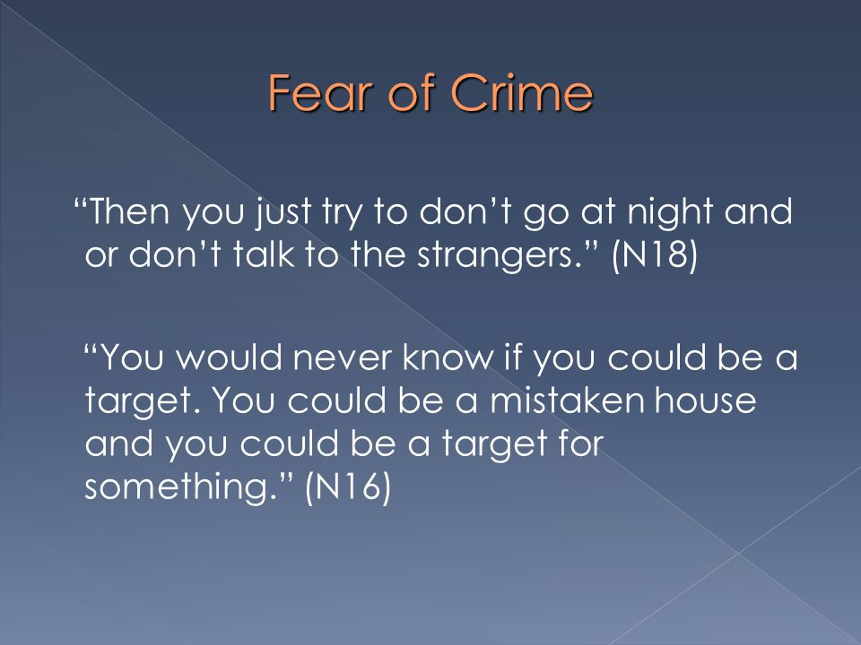 Fear of Crime Then you just try to dont go at night and or dont talk to the strangers. (N18) You would never know if you could be a target. You could