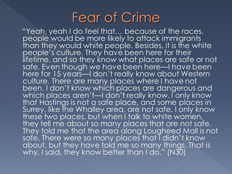 Fear of Crime Yeah, yeah I do feel that… because of the races, people would be more likely to attack immigrants than they would white people. Besides,