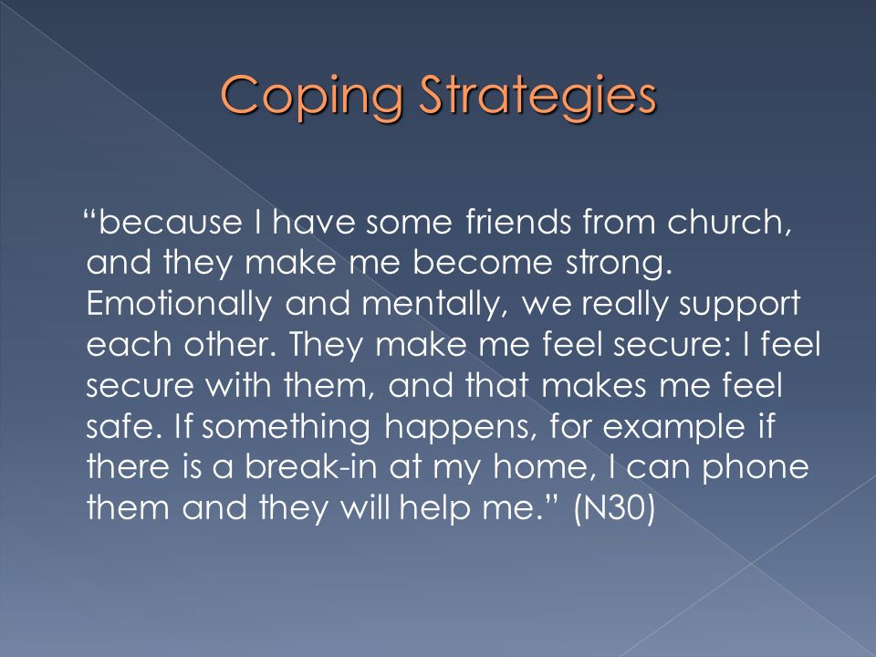 Coping Strategies because I have some friends from church, and they make me become strong. Emotionally and mentally, we really support each other. The