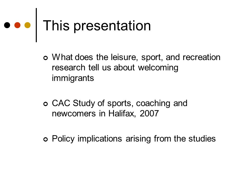 This presentation What does the leisure, sport, and recreation research tell us about welcoming immigrants CAC Study of sports, coaching and newcomers in Halifax, 2007 Policy implications arising from the studies