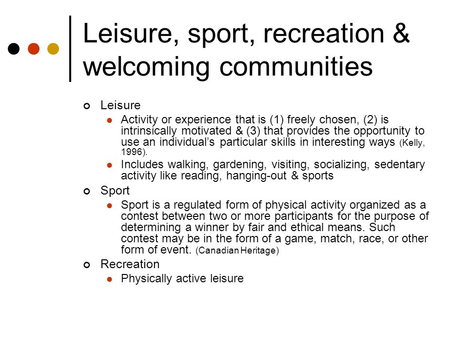 What the research says: Leisure, sport, recreation & welcoming communities Leisure, sport and recreation have the potential to Contribute to healthy lifestyles Alleviate stress Build social capital Create the space for friendships to develop Foster positive youth development Provide opportunities for sharing traditional cultural practices such as ethnic foods, cultural and religious celebrations, dance, music and games