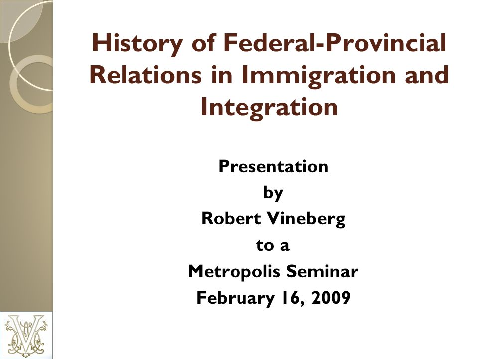 History of Federal-Provincial Relations in Immigration and Integration Presentation by Robert Vineberg to a Metropolis Seminar February 16, 2009