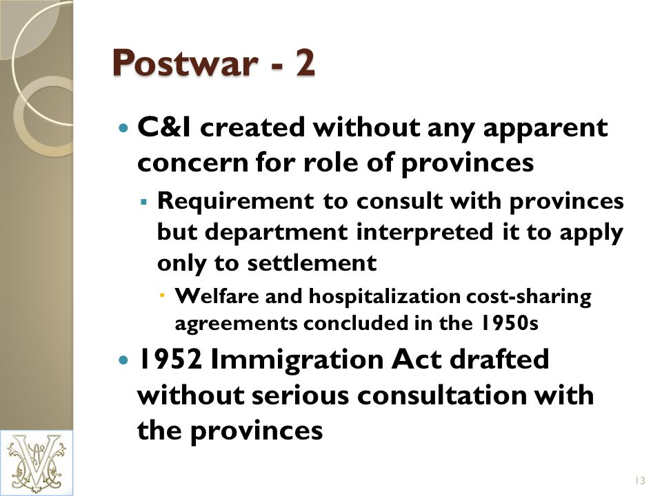 Postwar - 2 C&I created without any apparent concern for role of provinces Requirement to consult with provinces but department interpreted it to apply only to settlement Welfare and hospitalization cost-sharing agreements concluded in the 1950s 1952 Immigration Act drafted without serious consultation with the provinces 13