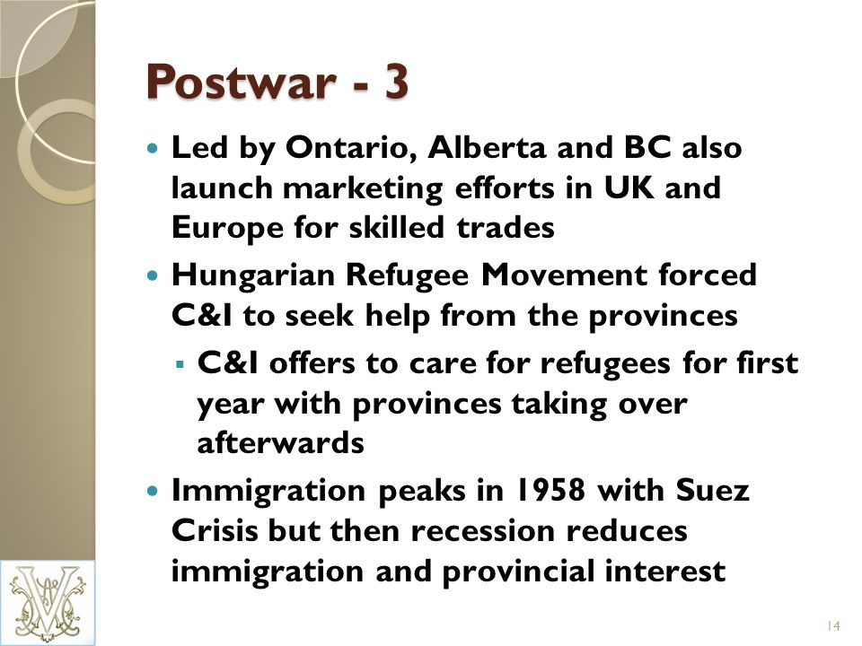 Postwar - 3 Led by Ontario, Alberta and BC also launch marketing efforts in UK and Europe for skilled trades Hungarian Refugee Movement forced C&I to seek help from the provinces C&I offers to care for refugees for first year with provinces taking over afterwards Immigration peaks in 1958 with Suez Crisis but then recession reduces immigration and provincial interest 14