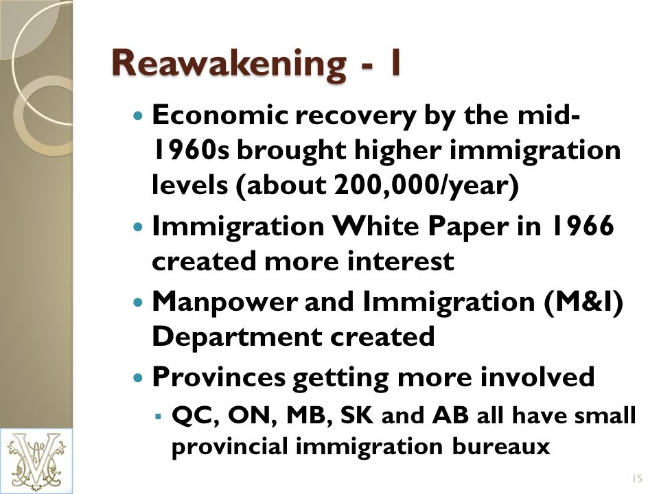 Reawakening - 1 Economic recovery by the mid- 1960s brought higher immigration levels (about 200,000/year) Immigration White Paper in 1966 created more interest Manpower and Immigration (M&I) Department created Provinces getting more involved QC, ON, MB, SK and AB all have small provincial immigration bureaux 15