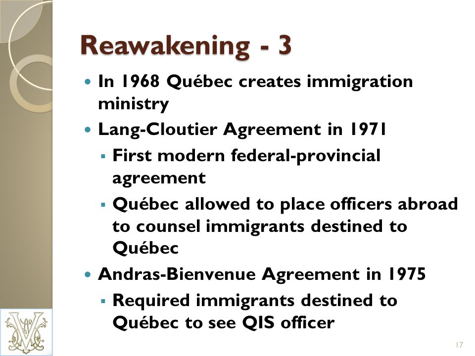 Reawakening - 3 In 1968 Québec creates immigration ministry Lang-Cloutier Agreement in 1971 First modern federal-provincial agreement Québec allowed to place officers abroad to counsel immigrants destined to Québec Andras-Bienvenue Agreement in 1975 Required immigrants destined to Québec to see QIS officer 17