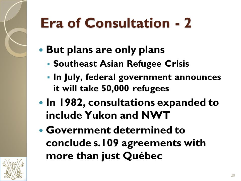 Era of Consultation - 2 But plans are only plans Southeast Asian Refugee Crisis In July, federal government announces it will take 50,000 refugees In 1982, consultations expanded to include Yukon and NWT Government determined to conclude s.109 agreements with more than just Québec 20