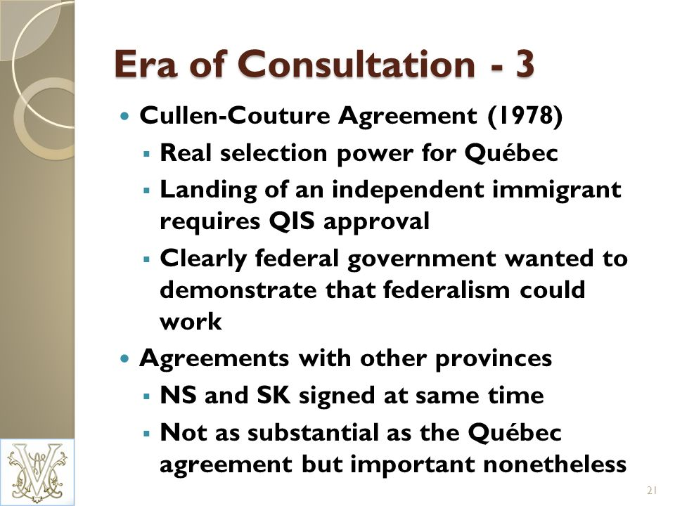 Era of Consultation - 3 Cullen-Couture Agreement (1978) Real selection power for Québec Landing of an independent immigrant requires QIS approval Clearly federal government wanted to demonstrate that federalism could work Agreements with other provinces NS and SK signed at same time Not as substantial as the Québec agreement but important nonetheless 21