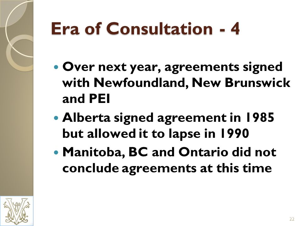 Era of Consultation - 4 Over next year, agreements signed with Newfoundland, New Brunswick and PEI Alberta signed agreement in 1985 but allowed it to lapse in 1990 Manitoba, BC and Ontario did not conclude agreements at this time 22