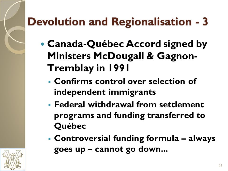 Devolution and Regionalisation - 3 Canada-Québec Accord signed by Ministers McDougall & Gagnon- Tremblay in 1991 Confirms control over selection of independent immigrants Federal withdrawal from settlement programs and funding transferred to Québec Controversial funding formula – always goes up – cannot go down...